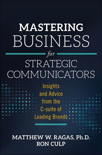 Matthew W. Ragas and Ron Culp (Eds.), Mastering Business for Strategic Communicators: Insights and Advice from the C-suite of Leading Brands
