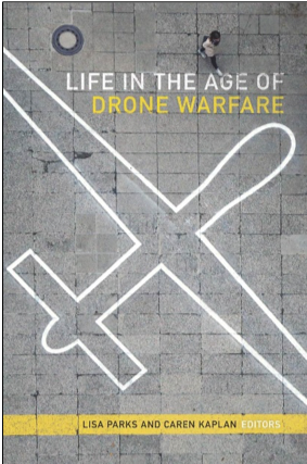 Lisa Parks and Caren Kaplan (Eds.), Life in the Age of Drone Warfare