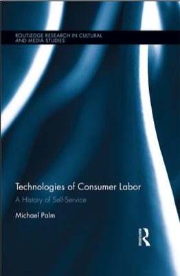 Michael Palm, Technologies of Consumer Labor: A History of Self-Service