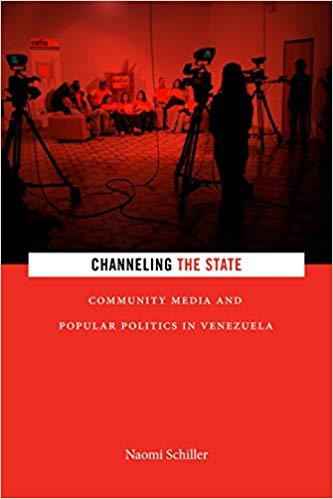 Naomi Schiller, Channeling the State: Community Media and Popular Politics in Venezuela