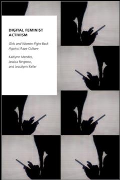 Kaitlynn Mendes, Jessica Ringrose, and Jessalynn Keller, Digital Feminist Activism: Girls and Women Fight Back Against Rape Culture