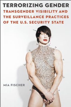 Mia Fischer, Terrorizing Gender: Transgender Visibility and the Surveillance Practices of the U.S. Security State