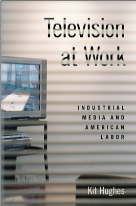 Kit Hughes, Television at Work: Industrial Media and American Labor