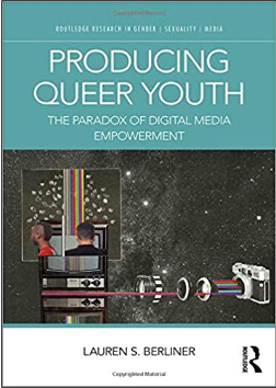 Lauren S. Berliner, Producing Queer Youth: The Paradox of Digital Media Empowerment