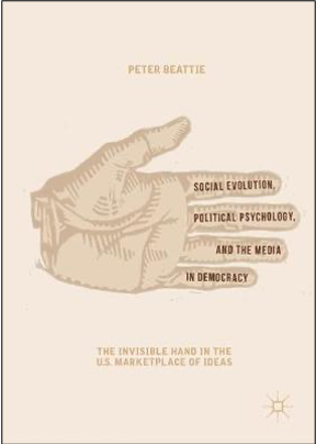 Peter Beattie, Social Evolution, Political Psychology, and the Media in Democracy: The Invisible Hand of the U.S. Marketplace of Ideas
