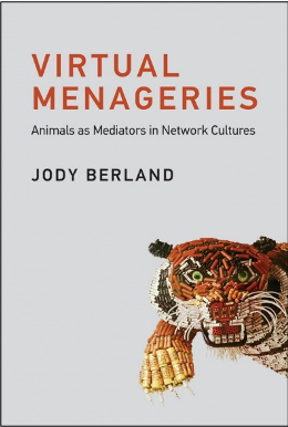 Jody Berland, Virtual Menageries: Animals as Mediators in Network Cultures