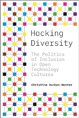 Christina Dunbar-Hester, Hacking Diversity: The Politics of Inclusion in Open Technology Cultures