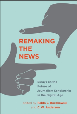 Pablo J. Boczkowski and C. W. Anderson (Eds.), Remaking the News: Essays on the Future of Journalism Scholarship in the Digital Age