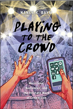 Nancy K. Baym, Playing to the Crowd: Musicians, Audiences, and the Intimate Work of Connection