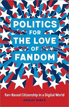 Ashley Hinck, Politics for the Love of Fandom: Fan-Based Citizenship in a Digital World