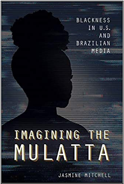 Jasmine Mitchell, Imagining the Mulatta: Blackness in U.S. and Brazilian Media