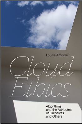Louise Amoore, Cloud Ethics: Algorithms and the Attributes of Ourselves and Others