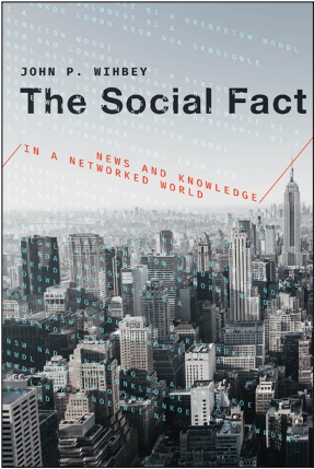 John P. Wihbey, The Social Fact: News and Knowledge in a Networked World