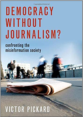 Victor Pickard, Democracy Without Journalism? Confronting the Misinformation Society