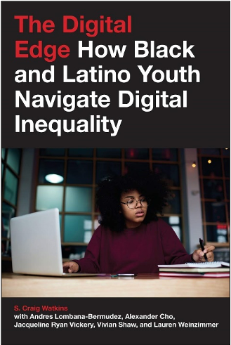 S. Craig Watkins, Andres Lombana-Bermudez, Alexander Cho, Jacqueline Ryan Vickery, Vivian Shaw, and Lauren Weinzimmer, The Digital Edge: How Black and Latino Youth Navigate Digital Inequality