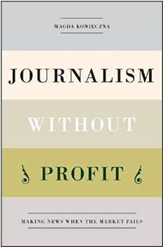 Magda Konieczna, Journalism Without Profit: Making News When the Market Fails