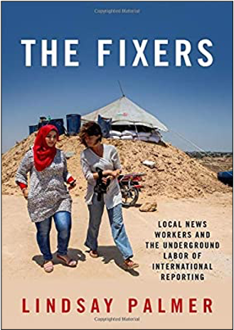 Lindsay Palmer, The Fixers: Local News Workers and the Underground Labor of International Reporting