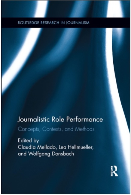 Claudia Mellado, Lea Hellmueller, and Wolfgang Donsbach (Eds.), Journalistic Role Performance: Concepts, Contexts, and Methods