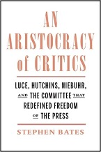 Stephen Bates, An Aristocracy of Critics: Luce, Hutchins, Niebuhr, and the Committee That Redefined Freedom of the Press