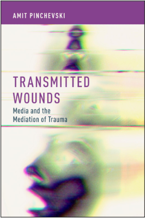 Amit Pinchevski, Transmitted Wounds: Media and the Mediation of Trauma