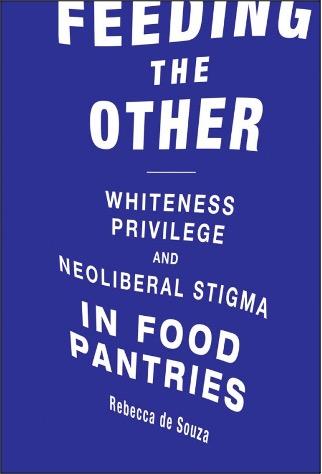 Rebecca de Souza, Feeding the Other: Whiteness, Privilege, and Neoliberal Stigma in Food Pantries