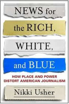 Nikki Usher, News for the Rich, White, and Blue: How Place and Power Distort American Journalism