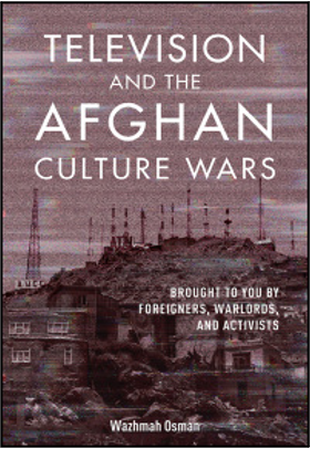 Wazhmah Osman, Television and the Afghan Culture Wars: Brought to You by Foreigners, Warlords, and Activists