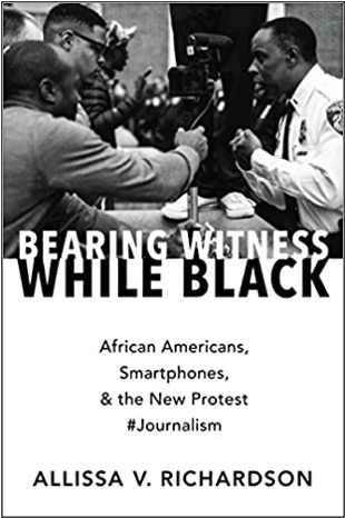 Allissa V. Richardson, Bearing Witness While Black: African Americans, Smartphones, & the New Protest #Journalism
