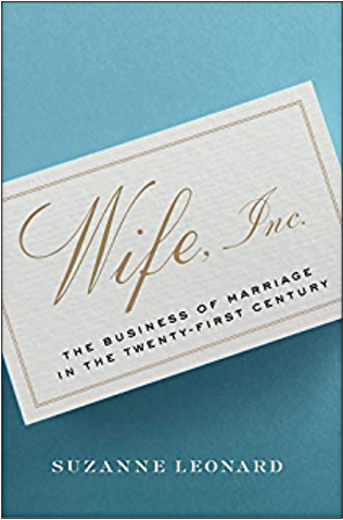 Suzanne Leonard, Wife, Inc: The Business of Marriage in the Twenty-First Century