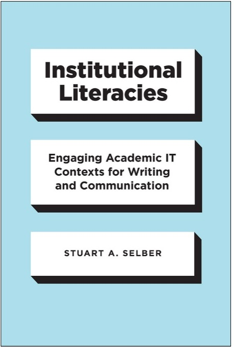 Stuart A. Selber, Institutional Literacies: Engaging Academic IT Contexts for Writing and Communication