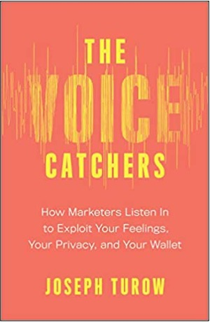 Joseph Turow, The Voice Catchers: How Marketers Listen In to Exploit Your Feelings, Your Privacy, and Your Wallet